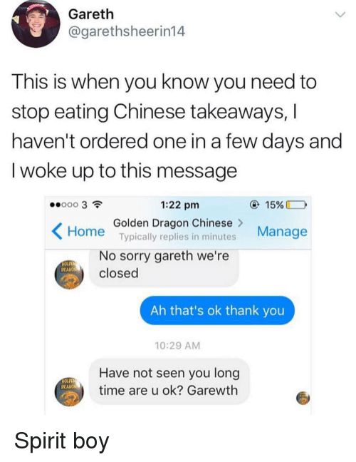 U Ok: Gareth  @garethsheerin14  This is when you know you need to  stop eating Chinese takeaways,  haven't ordered one in a few days and  I woke up to this message  1:22 pm  15%  Golden Dragon Chinese>  Typically replies in minutes  Manage  Home  No sorry gareth we're  closed  PRAGO  Ah that's ok thank you  10:29 AM  Have not seen you long  time are u ok? Garewth Spirit boy