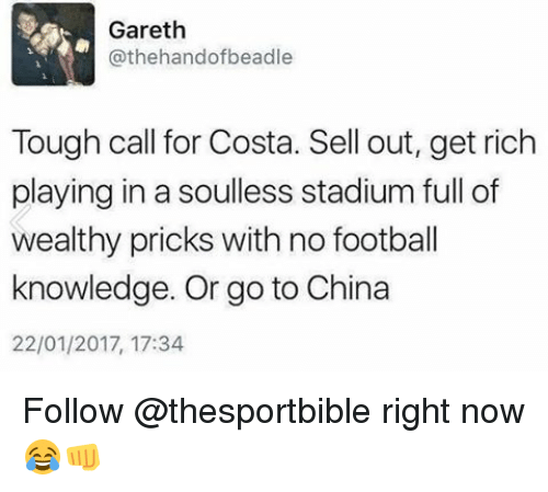 Soullessness: Gareth  othe handofbeadle  Tough call for Costa. Sell out, get rich  playing in a soulless stadium full of  wealthy pricks with no football  knowledge. Or go to China  22/01/2017, 17:34 Follow @thesportbible right now 😂👊