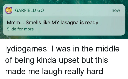 Tumblr, Blog, and Http: GARFIELD GO  now  Mmm... Smells like MY lasagna is ready  Slide for more lydiogames: I was in the middle of being kinda upset but this made me laugh really hard