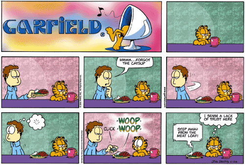 catsup: GARFIELD  HMWM..FORGOT  THE CATSUP  I SENSE A LACK  OF TRUST HERE  WOOP  QD CuCK WOOP  STEP AWAL?  FROM THE  MEAT LOAF!