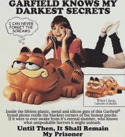 unleash: GARFIELD KNOWS MY  DARKEST SECRETS  I CAN NEVER  FORGET THE  SCREAMS  When I sleep  I dream of death  Inside the lifeless plastic, metal and silicon guts of this Garfield  brand phone reside the blackest corners of the human psyche.  If it were to ever awake from it's eternal slumber, who knows  what unspeakable horrors it might unleash.  Until Then, It Shall Remain  My Prisoner