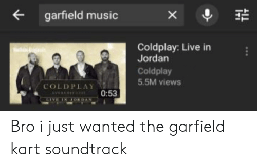 Coldplay: garfield music  х  Coldplay: Live in  Jordan  Coldplay  5.5M views  COLDPLAY  0:53  VEY  IN JORDAN Bro i just wanted the garfield kart soundtrack