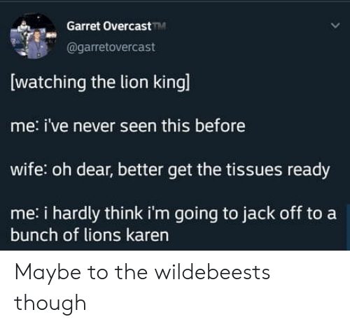 oh dear: Garret OvercastM  @garretovercast  watching the lion kingl  me: i've never seen this before  wife: oh dear, better get the tissues ready  me: i hardly think i'm going to jack off to a  bunch of lions karen Maybe to the wildebeests though