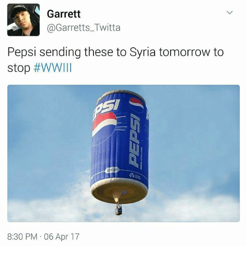 Memes, Pepsi, and Syria: Garrett  @Garretts Twitta  Pepsi sending these to Syria tomorrow to  stop #WW111  8:30 PM 06 Apr 17