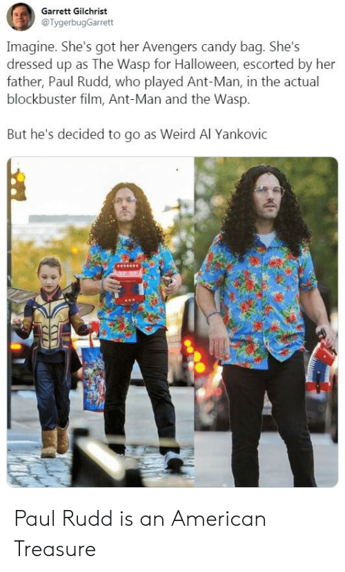 ant: Garrett Gilchrist  @TygerbugGarrett  Imagine. She's got her Avengers candy bag. She's  dressed up as The Wasp for Halloween, escorted by her  father, Paul Rudd, who played Ant-Man, in the actual  blockbuster film, Ant-Man and the Wasp.  But he's decided to go as Weird Al Yankovic Paul Rudd is an American Treasure