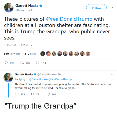 """Stalinator: Garrett Haake  GarretHaake  Follow  These pictures of @realDonaldTrump with  children at a Housion shelir ar fascirnating.  This is Trump the Grandpa, who public never  sees.  10:16 AM - 2 Sep 2017  510 Retweets 1,310 Likes  635  510 1.3K  Garrett Haake@GarrettHaake 2h  Replying to @GarrettHaake @realDonaldTrump  This tweet has elicited responses comparing Trump to Hitler, Stalin and Satan, and  several calling for me to be fired. Thanks everyone  235 t75 293 """"Trump the Grandpa"""""""