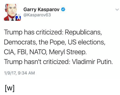 Fbi, Memes, and Vladimir Putin: Garry Kasparov  o  @Kasparov63  Trump has criticized: Republicans,  Democrats, the Pope, US elections,  CIA, FBI, NATO, Meryl Streep.  Trump hasn't criticized: Vladimir Putin.  1/9/17, 9:34 AM [w]