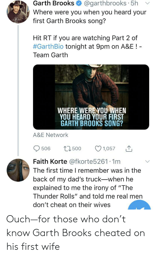 """Garth: @garthbrooks 5h  Garth Brooks  Where were you when you heard your  first Garth Brooks song?  Hit RT if you are watching Part 2 of  #GarthBio tonight at 9pm on A&E!  Team Garth  WHERE WERENOU WHEN  YOU HEARD YOUR FIRST  GARTH BROOKS SONG?  A&E Network  21500  506  1,057  Faith Korte @fkorte5261 1m  The first timeI remember was in the  back of my dad's truck-when he  explained to me the irony of """"The  Thunder Rolls"""" and told me real men  don't cheat on their wives Ouch—for those who don't know Garth Brooks cheated on his first wife"""