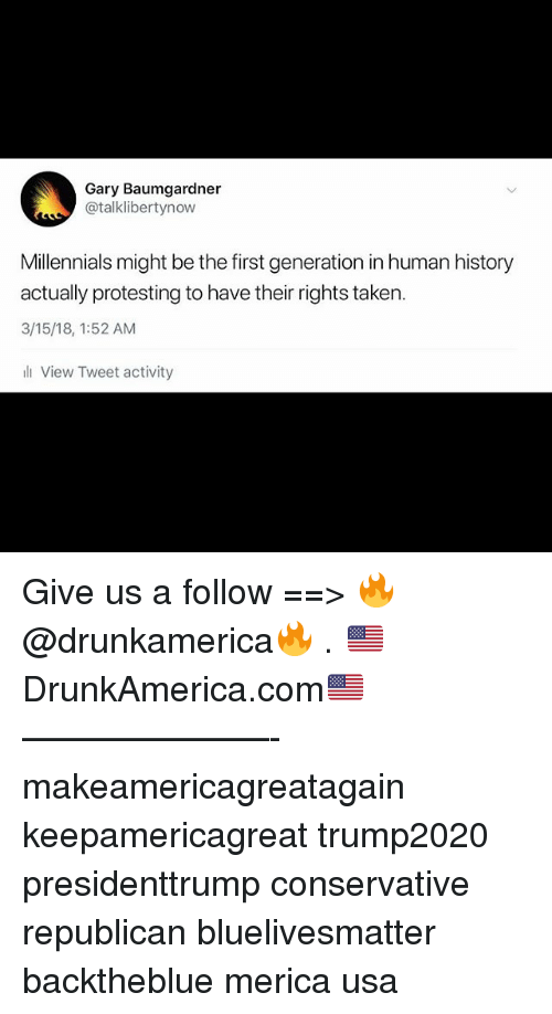 taken 3: Gary Baumgardner  @talklibertynow  Millennials might be the first generation in human history  actually protesting to have their rights taken  3/15/18, 1:52 AM  View Tweet activity Give us a follow ==> 🔥@drunkamerica🔥 . 🇺🇸DrunkAmerica.com🇺🇸 ———————- makeamericagreatagain keepamericagreat trump2020 presidenttrump conservative republican bluelivesmatter backtheblue merica usa