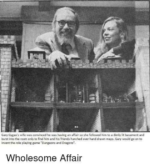 """dungeons: Gary Gygax's wife was convinced he was having an affair so she followed him to a dimly lit basement and  burst into the room only to find him and his friends hunched over hand drawn maps. Gary would go on to  invent the role playing game """"Dungeons and Dragons"""". Wholesome Affair"""
