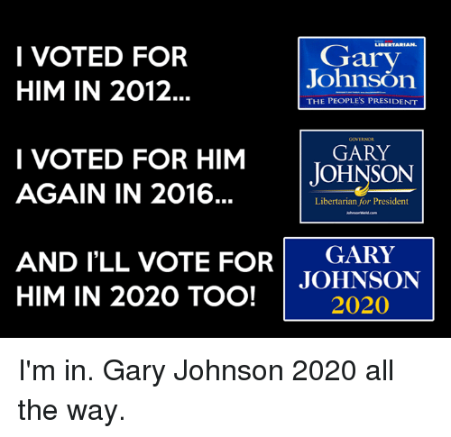 gary johnson: Gary  I VOTED FOR  JohnsOn  HIM IN 2012.  THE PEOPLE'S PRESIDENT  GARY  I VOTED FOR HIM  JOHNSON  AGAIN IN 2016  Libertarian for President  AND I'LL VOTE FOR GARY  JOHNSON  HIM IN 2020 TOO!  2020 I'm in. Gary Johnson 2020 all the way.