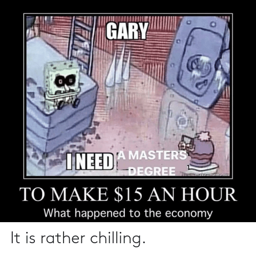 Masters: GARY  INEEDA MASTERS  DEGREE  makeameme.ord  TO MAKE $15 AN HOUR  What happened to the economy It is rather chilling.