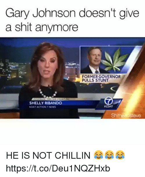 gary johnson: Gary Johnson doesn't give  a shit anymore  FORMER GOVERNOR  PULLS STUNT  SHELLY RIBANDO  RDAT ACTION NEWS  Shithea Steve HE IS NOT CHILLIN 😂😂😂  https://t.co/Deu1NQZHxb