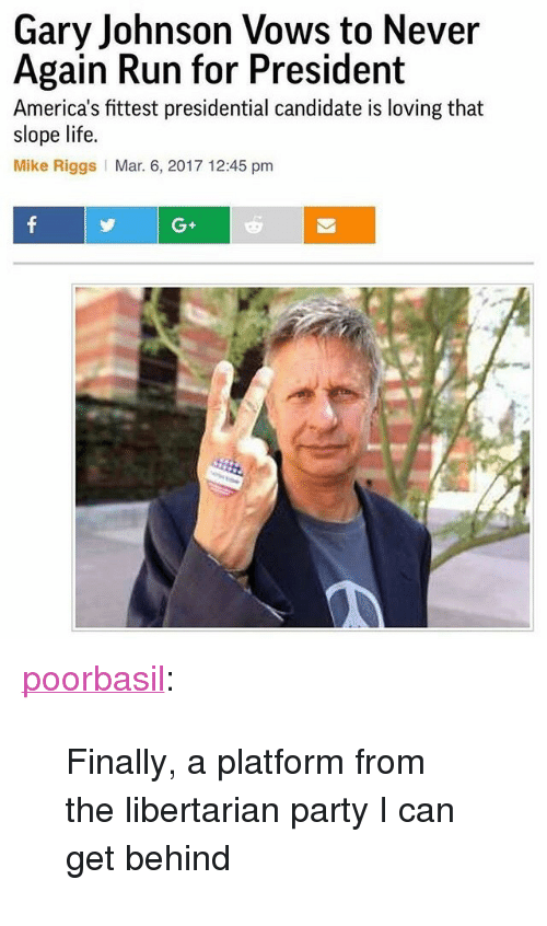 "gary johnson: Gary Johnson Vows to Never  Again Run for President  America's fittest presidential candidate is loving that  slope life.  Mike Riggs Mar. 6, 2017 12:45 pm  G+ <p><a href=""http://poorbasil.tumblr.com/post/158127841376/finally-a-platform-from-the-libertarian-party-i"" class=""tumblr_blog"">poorbasil</a>:</p><blockquote><p>Finally, a platform from the libertarian party I can get behind</p></blockquote>"