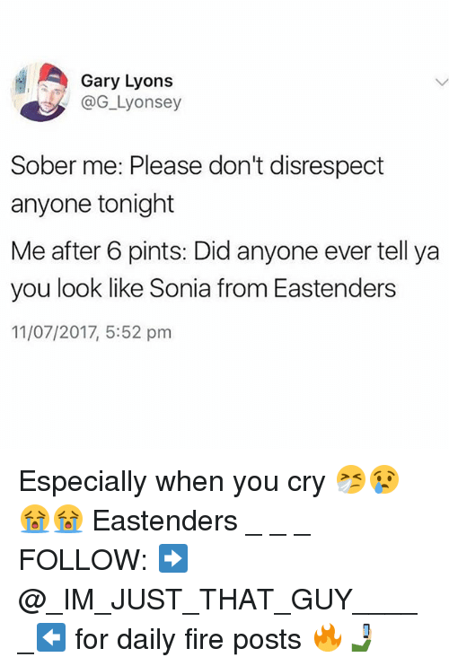 EastEnders: Gary Lyons  @G_Lyonsey  Sober me: Please don't disrespect  anyone tonight  Me after 6 pints: Did anyone ever tell ya  you look like Sonia from Eastenders  11/07/2017, 5:52 pm Especially when you cry 🤧😢😭😭 Eastenders _ _ _ FOLLOW: ➡@_IM_JUST_THAT_GUY_____⬅ for daily fire posts 🔥🤳🏼
