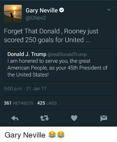gary neville: Gary Neville  (a ev2  Forget That Donald, Rooney just  scored 250 goals for United  Donald J. Trump  areal Donald Trump  I am honered to serve you, the great  American People, as your 45th President of  the United States!  5:00 p.m. 21 Jan 17  361  RETWEETS  425  LIKES Gary Neville 😂😂