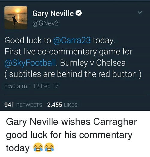 gary neville: Gary Neville  (a) GNev2  Good luck to  @Carra23 today  First live co-commentary game for  @Sky Football. Burnley v Chelsea  subtitles are behind the red button  8:50 a.m. 12 Feb 17  941  RETWEETS 2,455  LIKES Gary Neville wishes Carragher good luck for his commentary today 😂😂