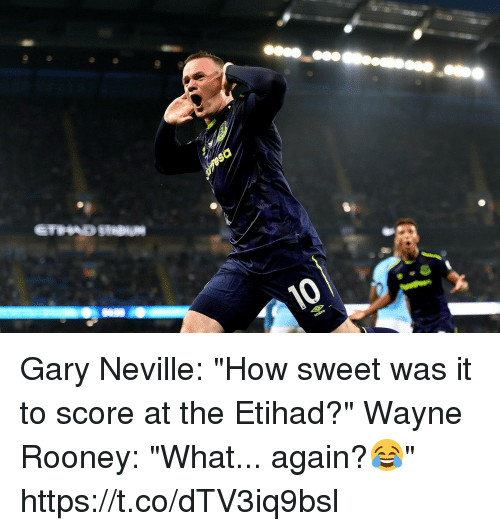 """gary neville: Gary Neville: """"How sweet was it to score at the Etihad?""""  Wayne Rooney: """"What... again?😂"""" https://t.co/dTV3iq9bsl"""