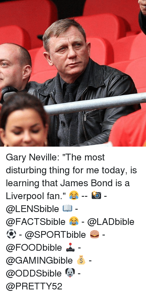"""gary neville: Gary Neville: """"The most disturbing thing for me today, is learning that James Bond is a Liverpool fan."""" 😂 -- 📸 - @LENSbible 📖 - @FACTSbible 😂 - @LADbible ⚽ - @SPORTbible 🍔 - @FOODbible 🕹 - @GAMINGbible 💰 - @ODDSbible 🐶 - @PRETTY52"""