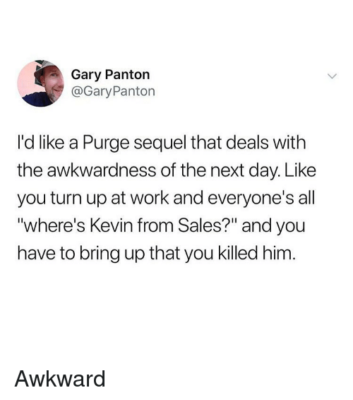 """Funny, Turn Up, and Work: Gary Panton  @GaryPanton  I'd like a Purge sequel that deals with  the awkwardness of the next day. Like  you turn up at work and everyone's all  """"where's Kevin from Sales?"""" and you  have to bring up that you killed him Awkward"""