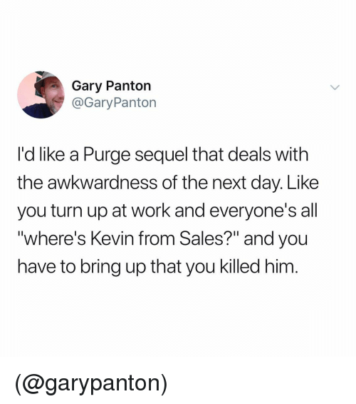 """Turn Up, Work, and Dank Memes: Gary Panton  @GaryPanton  I'd like a Purge sequel that deals with  the awkwardness of the next day. Like  you turn up at work and everyone's all  """"where's Kevin from Sales?"""" and you  have to bring up that you killed him (@garypanton)"""