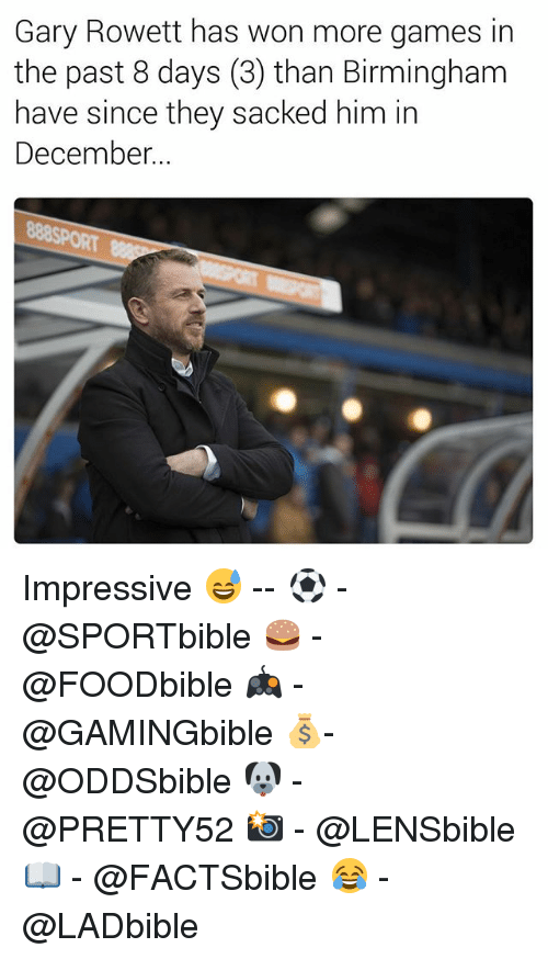 Memes, Games, and 🤖: Gary Rowett has won more games in  the past 8 days (3) than Birmingham  have since they sacked him in  December Impressive 😅 -- ⚽ - @SPORTbible 🍔 - @FOODbible 🎮 - @GAMINGbible 💰- @ODDSbible 🐶 - @PRETTY52 📸 - @LENSbible 📖 - @FACTSbible 😂 - @LADbible