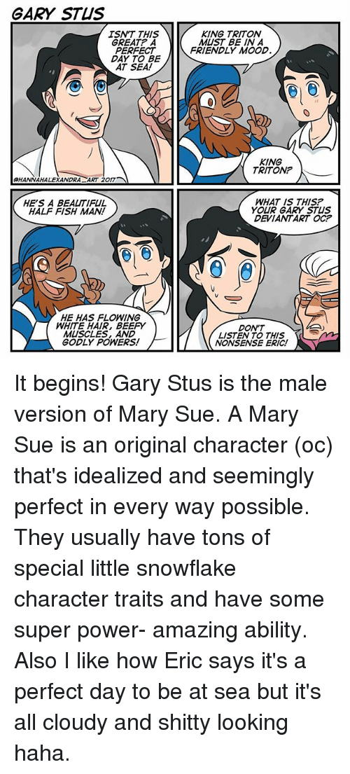 Beautiful, Memes, and Mood: GARY STUS  ISNT THIS  GREAT? A  PERFECT  DAY TO BE  KING TRITON  MUST BE IN A  FRIENDLY MOOD  KING  TRITON?  HANNAHALEXANDRA ART 2017  HE'S A BEAUTIFUL  HALF FISH MAN!  WHAT IS THIS?  YOUR GARY STUS  DEVIANTART OC?  HE HAS FLOWING  WHITE HAIR, BEEPY  MUSCLES, AND  GODLY POWERS!  DON'T  LISTEN TO THIS  NONSENSE ERIC! It begins! Gary Stus is the male version of Mary Sue. A Mary Sue is an original character (oc) that's idealized and seemingly perfect in every way possible. They usually have tons of special little snowflake character traits and have some super power- amazing ability. Also I like how Eric says it's a perfect day to be at sea but it's all cloudy and shitty looking haha.