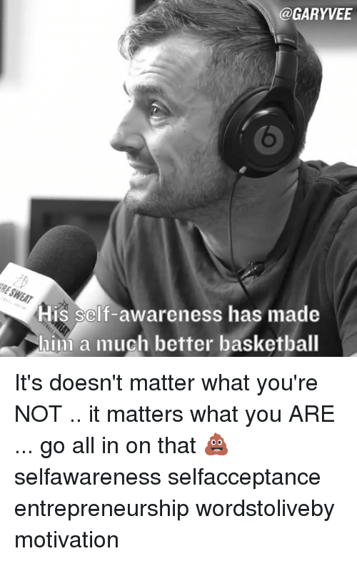 Basketball, Memes, and 🤖: @GARY VEE  His self-awareness has made  hini a much better basketball It's doesn't matter what you're NOT .. it matters what you ARE ... go all in on that 💩 selfawareness selfacceptance entrepreneurship wordstoliveby motivation