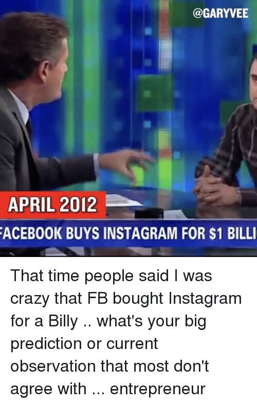 I Was Crazy: @GARYVEE  APRIL 2012  FACEBOOK BUYS INSTAGRAM FOR $1 BILLI That time people said I was crazy that FB bought Instagram for a Billy .. what's your big prediction or current observation that most don't agree with ... entrepreneur