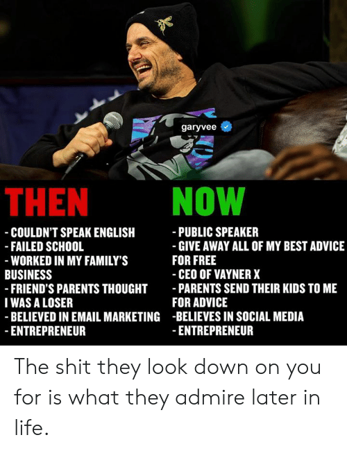 Entrepreneur: garyvee  THEN NOW  - COULDN'T SPEAK ENGLISH  PUBLIC SPEAKER  - GIVE AWAY ALL OF MY BEST ADVICE  FOR FREE  FAILED SCHOOL  WORKED IN MY FAMILY'S  FRIEND'S PARENTS THOUGHT PARENTS SEND THEIR KIDS TO ME  BELIEVED IN EMAIL MARKETING -BELIEVES IN SOCIAL MEDIA  CEO OF VAYNER X  FOR ADVICE  - ENTREPRENEUR  BUSINESS  IWAS A LOSER  ENTREPRENEUR The shit they look down on you for is what they admire later in life.