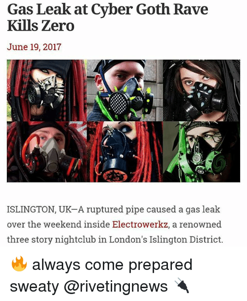 Raveness: Gas Leak at Cyber Goth Rave  Kills Zero  June 19, 2017  ISLINGTON, UK-A ruptured pipe caused a gas leak  over the weekend inside Electrowerkz, a renowned  three story nightclub in London's Islington District. 🔥 always come prepared sweaty @rivetingnews 🔌