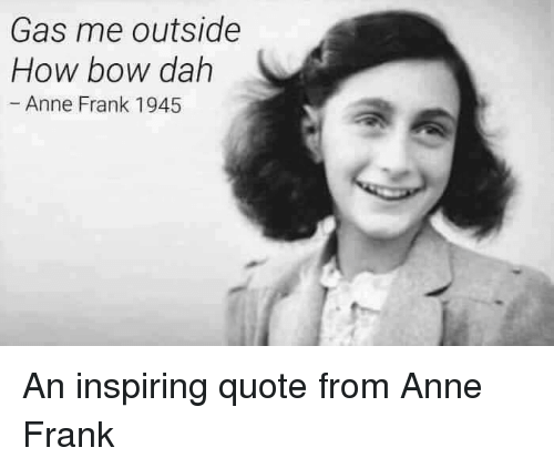 Anne Frank, Im Going to Hell for This, and Bow: Gas me outside  How bow dah  Anne Frank 1945 An inspiring quote from Anne Frank