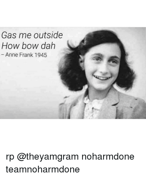 Memes, Anne Frank, and 🤖: Gas me outside  How bow dah  Anne Frank 1945 rp @theyamgram noharmdone teamnoharmdone