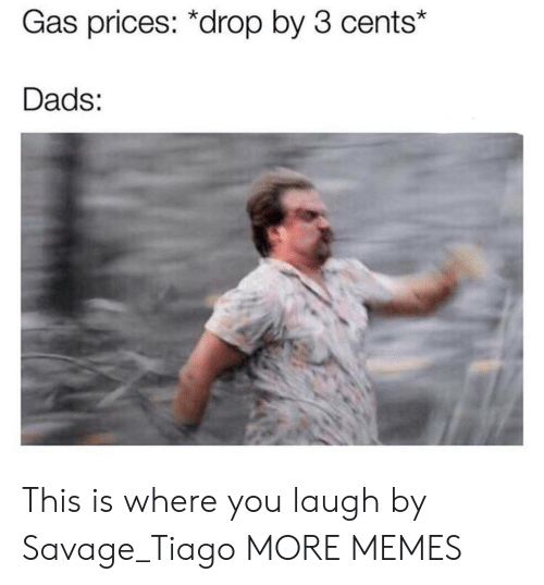 This Is Where: Gas prices: *drop by 3 cents*  Dads: This is where you laugh by Savage_Tiago MORE MEMES