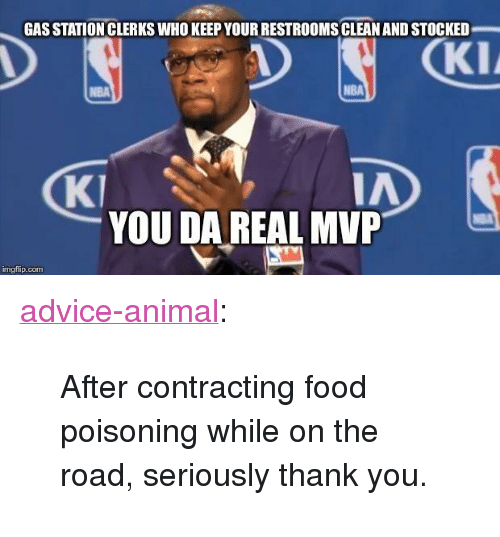 "Da Real Mvp: GAS STATION CLERKS WHO KEEP YOUR RESTROOMS CLEAN AND STOCKED  KI  NBA  KI  IA  YOU DA REAL MVP  mgflip.com <p><a href=""http://advice-animal.tumblr.com/post/166025323587/after-contracting-food-poisoning-while-on-the"" class=""tumblr_blog"">advice-animal</a>:</p>  <blockquote><p>After contracting food poisoning while on the road, seriously thank you.</p></blockquote>"