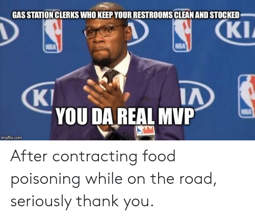 Da Real Mvp: GAS STATION CLERKS WHO KEEP YOUR RESTROOMS CLEAN AND STOCKED  KI  NBA  KI  IA  YOU DA REAL MVP  mgflip.com After contracting food poisoning while on the road, seriously thank you.