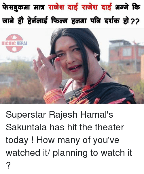rajesh hamal: GAT 7TA TIa钉TETFET Tt arGG fa5  급 ㅎ gafent RboT EdTAT Tfor 7fd5 ET ??  つ?  meme NEPAL Superstar Rajesh Hamal's Sakuntala has hit the theater today ! How many of you've watched it/ planning to watch it ?