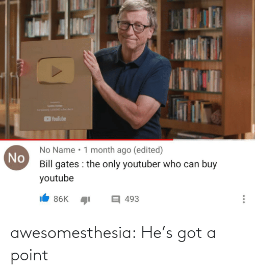 gates: Gates Notes  For pang 101.000 subscribers  YouTube  No Name • 1 month ago (edited)  No  Bill gates : the only youtuber who can buy  youtube  目493  86K  ... awesomesthesia:  He's got a point
