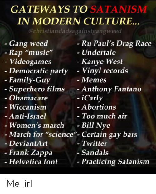 "Womens March: GATEWAYS TO SATANISMM  IN MODERN CULTURE..  @christiandadsagainstgangweed  - Gang weed  Ru Paul's Drag Race  -Undertale  Rap ""music""  Videogames  Democratic party  Kanye West  - Vinyl records  - Memes  - Anthony Fantano  -iCarly  - Family-Guy  Superhero films  Obamacare  - Wiccanism  Anti-Israel  Women's march -  Abortions  Too much air  Bill Nye  - March for ""science""- Certain gay bars  - DeviantArt  - Twitter  - Sandals  Frank Zappa  Helvetica font  Practicing Satanism Me_irl"