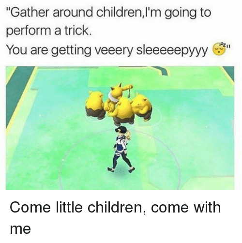 "Children and Pokemon: ""Gather around children, 'm going to  perform a trick.  You are getting veeery sleeeeepyyy  izzu Come little children, come with me"