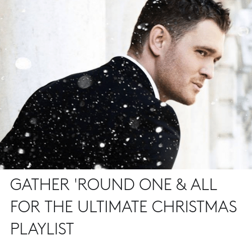 Michael Buble Christmas Meme: GATHER 'ROUND ONE & ALL FOR THE ULTIMATE CHRISTMAS PLAYLIST