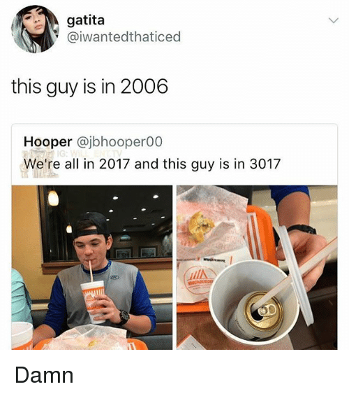 Memes, 🤖, and All: gatita  @iwantedthaticed  this guy is in 2006  Hooper @jbhooper00  We're all in 2017 and this guy is in 3017  迟) Damn