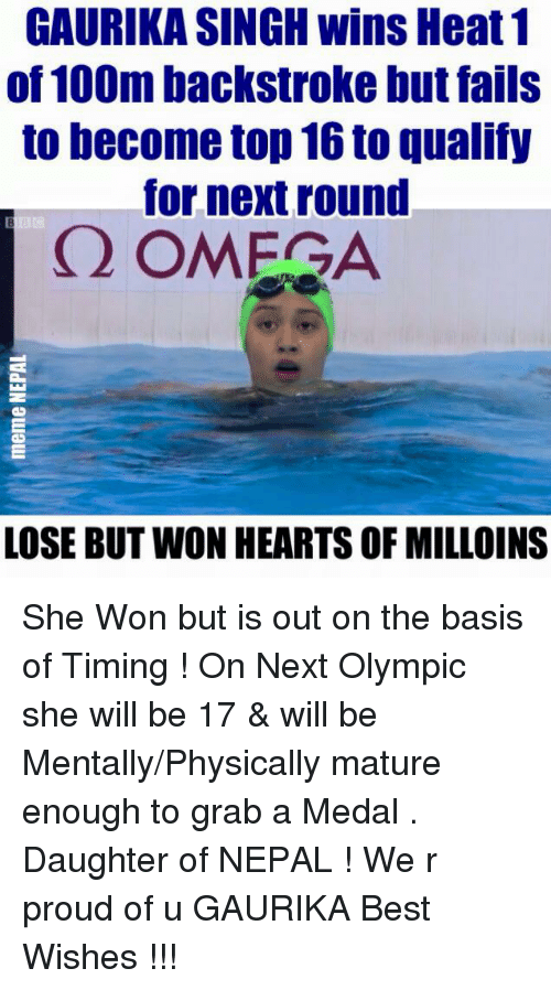 Fail, Best, and Heart: GAURIKA SINGH wins Heat 1  of 100m backstroke but fails  to become top 16 to qualify  for next round  Q OMEGA  LOSE BUT WON HEARTS OFMILLOINS She Won but is out on the basis of Timing ! On Next Olympic she will be 17 & will be Mentally/Physically mature enough to grab a Medal .  Daughter of NEPAL ! We r proud of u GAURIKA Best Wishes !!!