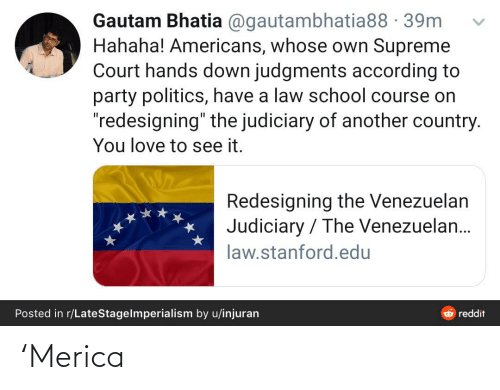 """Law School: Gautam Bhatia @gautambhatia88 - 39m  Hahaha! Americans, whose own Supreme  Court hands down judgments according to  party politics, have a law school course on  """"redesigning"""" the judiciary of another country.  You love to see it.  Redesigning the Venezuelan  Judiciary / The Venezuelan...  law.stanford.edu  Posted in r/LateStagelmperialism by u/injuran  & reddit 'Merica"""