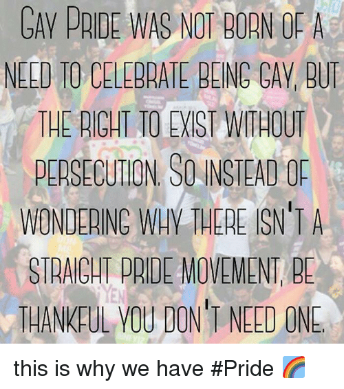 cav: GAV PRIDE WAS NOT BORN OF A  NELD TO CELEBRATE BEING CAV, BU  THE RIGHT TO EIST WITHOUT  PERSECUTION SO INSTEAD OP  WONDERINC WAY THERE SN'TA  STRAIGHT PRIDE MOVEMENT, BE  THANKFUL VOU DON'T NEED ONE this is why we have #Pride 🌈