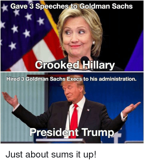 crook: Gave 3 Speeches to Goldman Sachs  Crooked Hillary  Hired 3 Goldman Sachs Execs to his administration.  President Trump Just about sums it up!