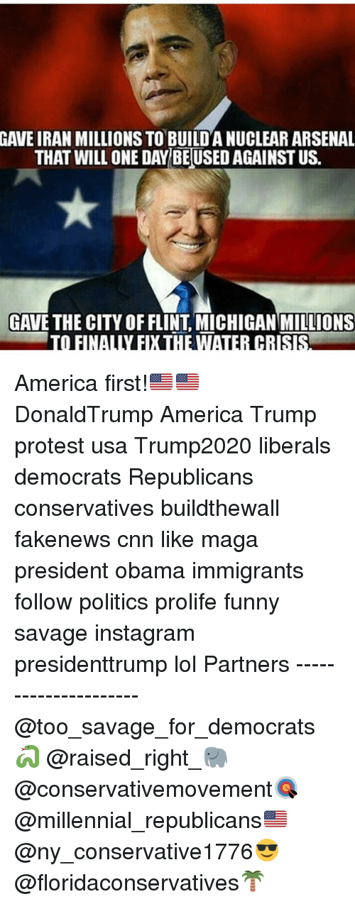Trump Protesters: GAVE IRAN MILLIONS TO BUILDANUCLEAR ARSENAL  THAT WILL ONE DAY BEUSED AGAINST US.  GAVE THE CITY OF FLINT MICHIGAN MILLIONS  TO FINALLY EXHEWTAIER CRISRA America first!🇺🇸🇺🇸 DonaldTrump America Trump protest usa Trump2020 liberals democrats Republicans conservatives buildthewall fakenews cnn like maga president obama immigrants follow politics prolife funny savage instagram presidenttrump lol Partners --------------------- @too_savage_for_democrats🐍 @raised_right_🐘 @conservativemovement🎯 @millennial_republicans🇺🇸 @ny_conservative1776😎 @floridaconservatives🌴