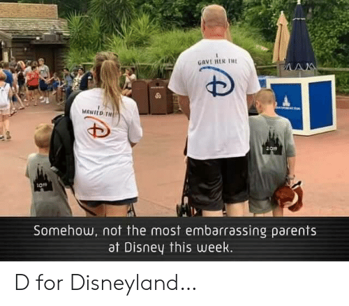disneyland: GAVE RER THE  AM  MANED TH  2019  Somehow, not the most embarrassing parents  at Disney this uweek. D for Disneyland…