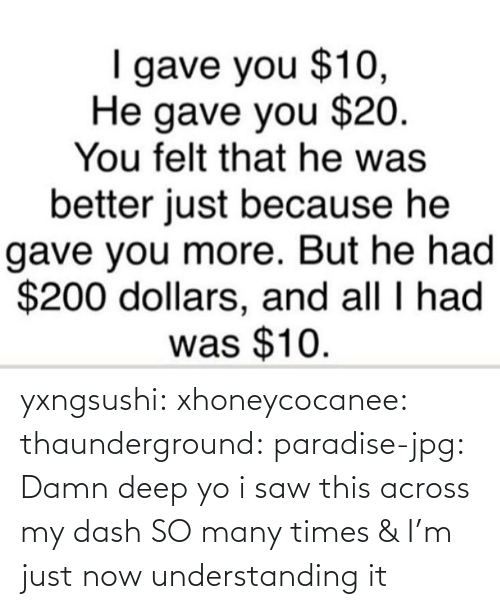 Yo I: gave you $10,  He gave you $20.  You felt that he was  better just because he  gave you more. But he had  $200 dollars, and all I had  was $10. yxngsushi:  xhoneycocanee:  thaunderground:  paradise-jpg:  Damn    deep  yo i saw this across my dash SO many times & I'm just now understanding it