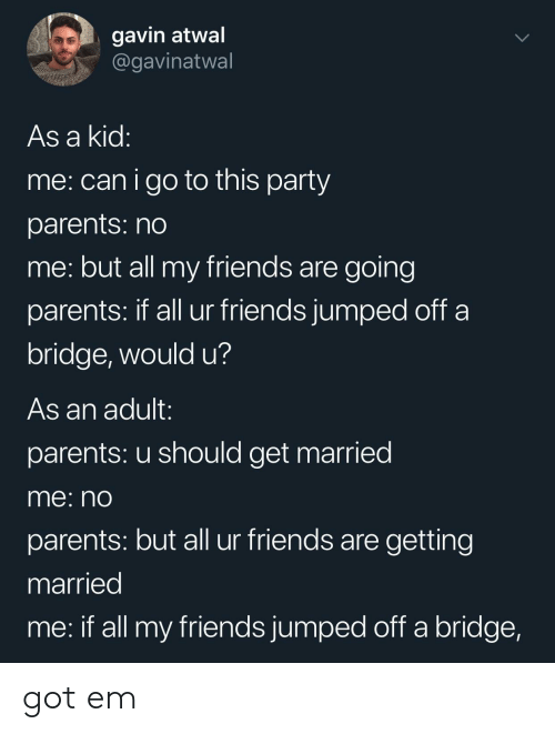 gavin: gavin atwal  @gavinatwal  As a kid  me: canigo to this party  parents: no  me: but all my friends are going  parents: If all ur friends jumped oft a  bridge, would u?  As an adult:  parents: u should get married  me: nO  parents: but all ur friends are getting  married  me: if all my friends jumped off a bridge, got em